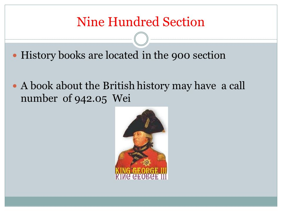 Nine Hundred Section History books are located in the 900 section A book about the British history may have a call number of 942.05 Wei