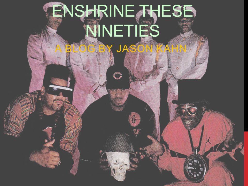 ENSHRINE THESE NINETIES A BLOG BY JASON KAHN