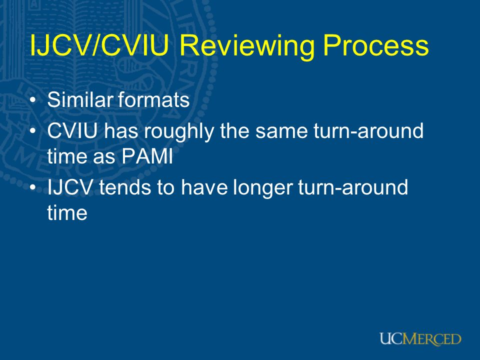 IJCV/CVIU Reviewing Process Similar formats CVIU has roughly the same turn-around time as PAMI IJCV tends to have longer turn-around time
