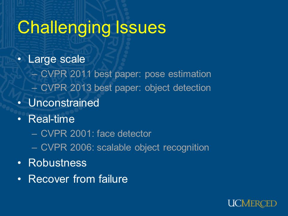 Challenging Issues Large scale –CVPR 2011 best paper: pose estimation –CVPR 2013 best paper: object detection Unconstrained Real-time –CVPR 2001: face