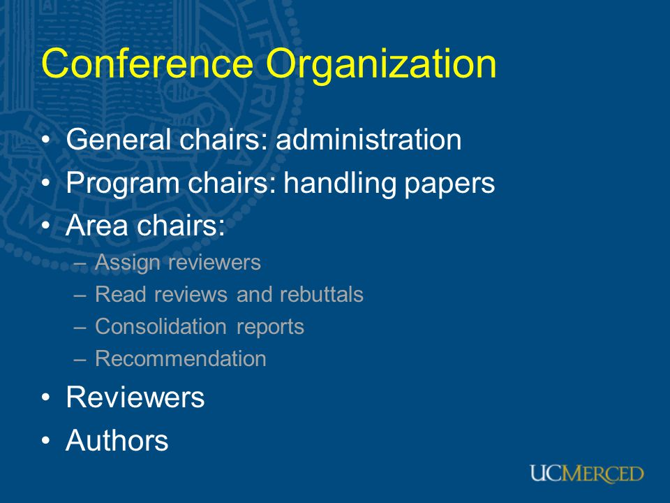 Conference Organization General chairs: administration Program chairs: handling papers Area chairs: –Assign reviewers –Read reviews and rebuttals –Con