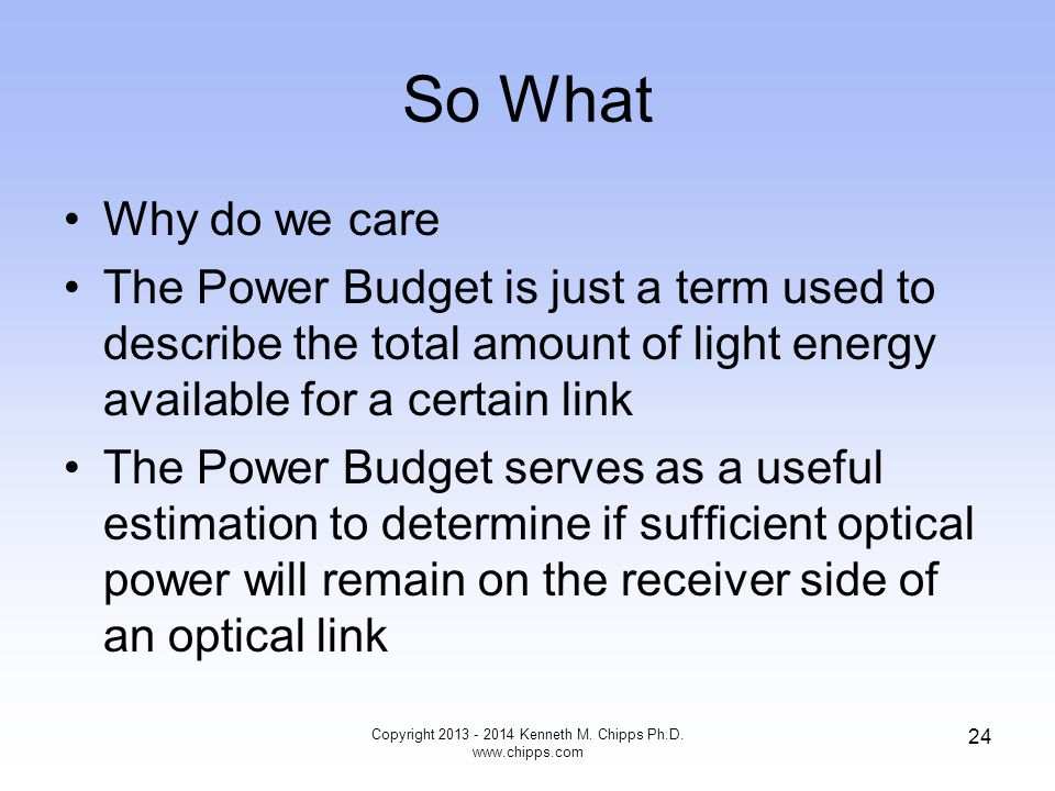 So What Why do we care The Power Budget is just a term used to describe the total amount of light energy available for a certain link The Power Budget serves as a useful estimation to determine if sufficient optical power will remain on the receiver side of an optical link Copyright 2013 - 2014 Kenneth M.