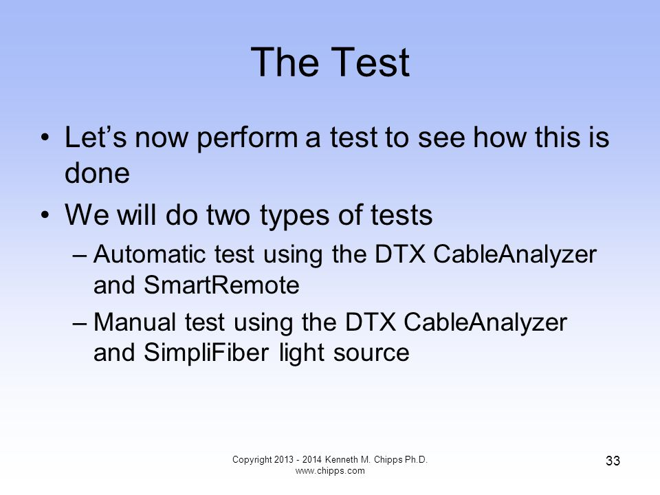 The Test Let's now perform a test to see how this is done We will do two types of tests –Automatic test using the DTX CableAnalyzer and SmartRemote –Manual test using the DTX CableAnalyzer and SimpliFiber light source Copyright 2013 - 2014 Kenneth M.