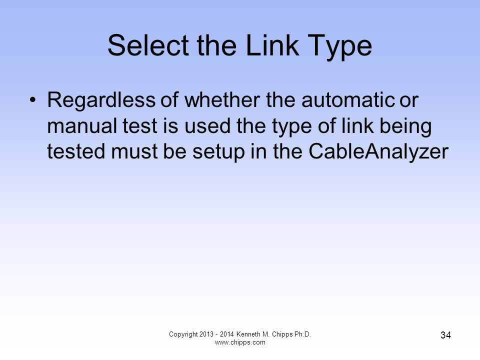 Select the Link Type Regardless of whether the automatic or manual test is used the type of link being tested must be setup in the CableAnalyzer Copyright 2013 - 2014 Kenneth M.