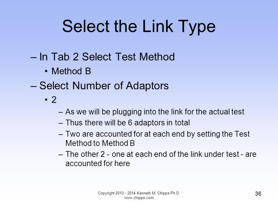 Select the Link Type –In Tab 2 Select Test Method Method B –Select Number of Adaptors 2 –As we will be plugging into the link for the actual test –Thus there will be 6 adaptors in total –Two are accounted for at each end by setting the Test Method to Method B –The other 2 - one at each end of the link under test - are accounted for here Copyright 2013 - 2014 Kenneth M.