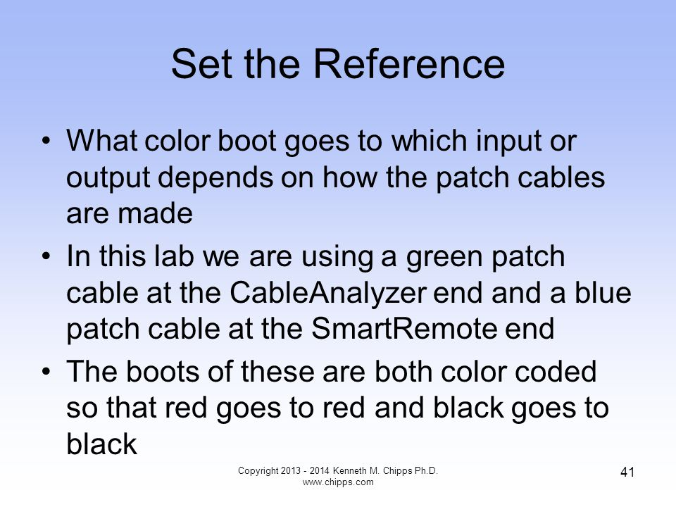 Set the Reference What color boot goes to which input or output depends on how the patch cables are made In this lab we are using a green patch cable at the CableAnalyzer end and a blue patch cable at the SmartRemote end The boots of these are both color coded so that red goes to red and black goes to black Copyright 2013 - 2014 Kenneth M.