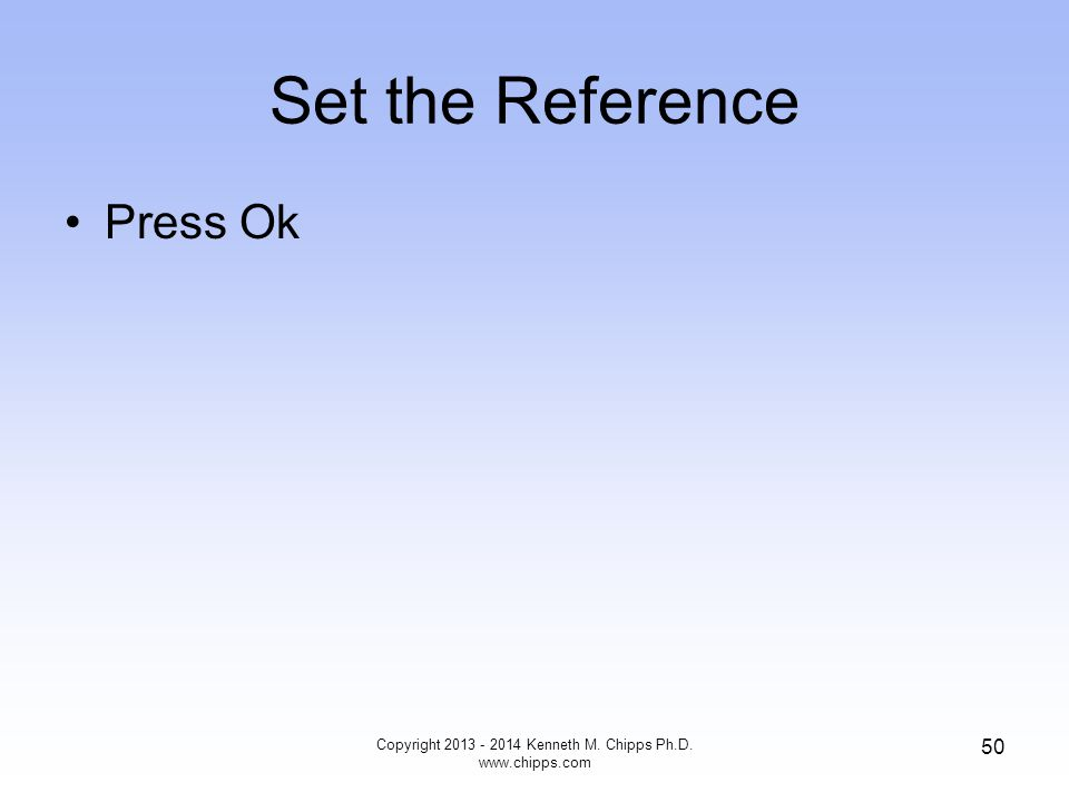 Set the Reference Press Ok Copyright 2013 - 2014 Kenneth M. Chipps Ph.D. www.chipps.com 50