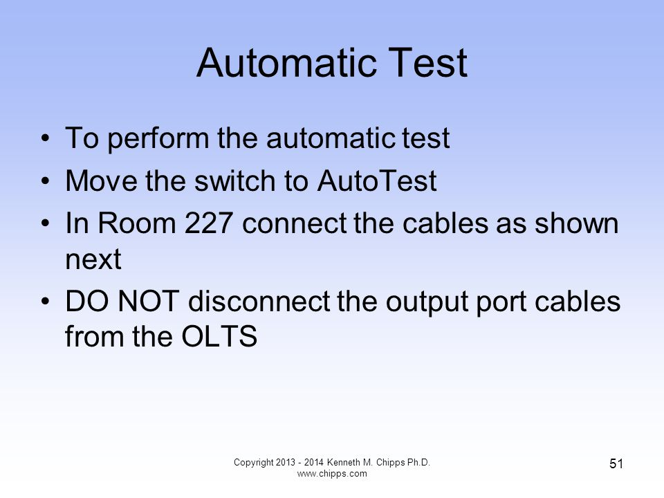 Automatic Test To perform the automatic test Move the switch to AutoTest In Room 227 connect the cables as shown next DO NOT disconnect the output port cables from the OLTS Copyright 2013 - 2014 Kenneth M.