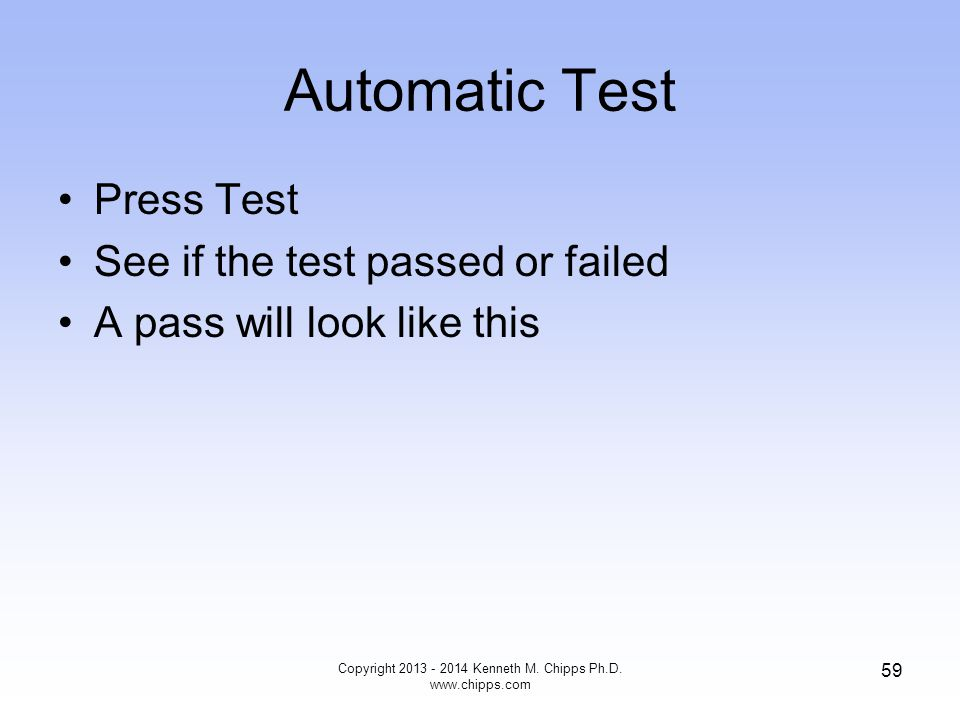 Automatic Test Press Test See if the test passed or failed A pass will look like this Copyright 2013 - 2014 Kenneth M.