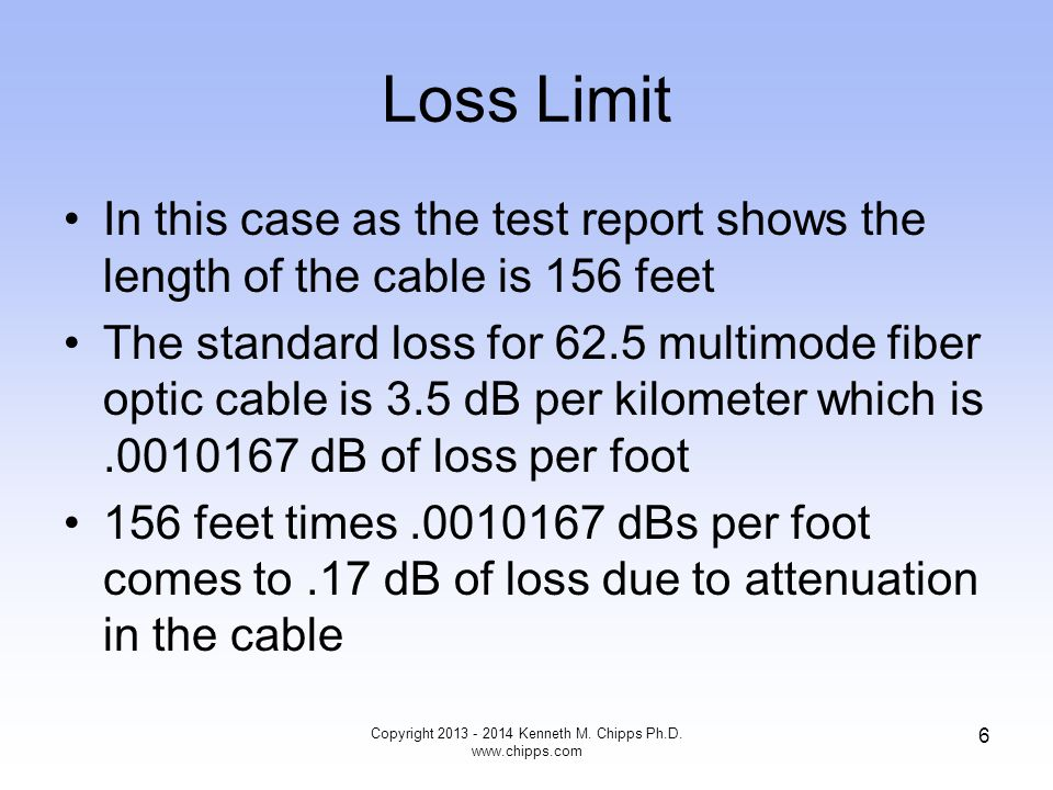Loss Limit It is assumed in this case by the DTX that there will be two connectors in the path since the test method selected was Method B Method B assumes two connectors The standard maximum loss for a 62.5 multimode fiber optic cable connector is.75 dB, which as we will see is a very high value Copyright 2013 - 2014 Kenneth M.