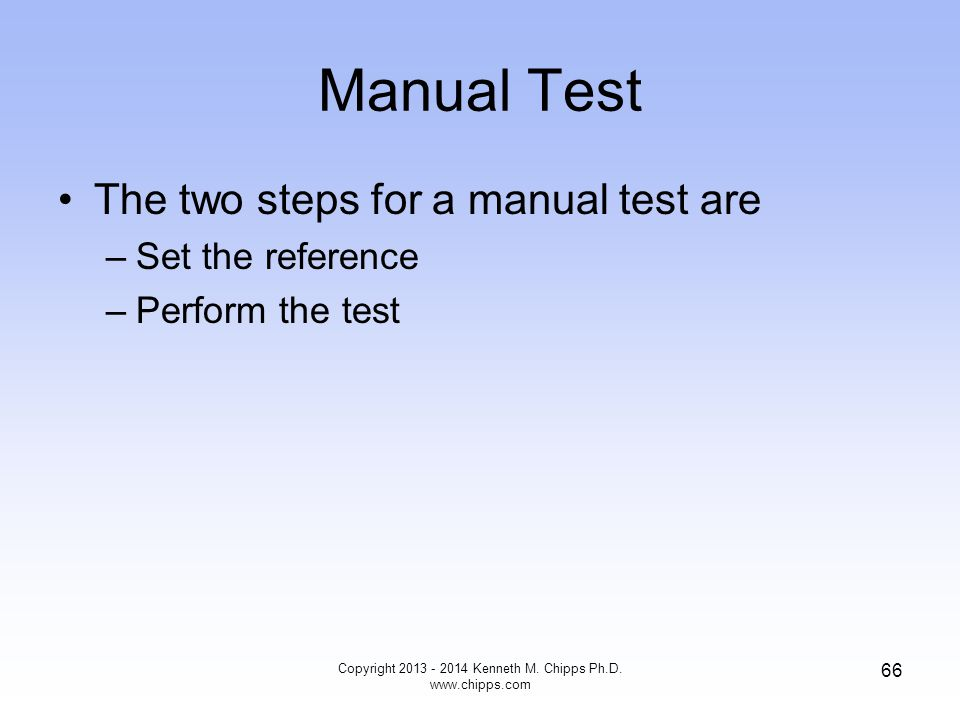 Manual Test The two steps for a manual test are –Set the reference –Perform the test Copyright 2013 - 2014 Kenneth M.