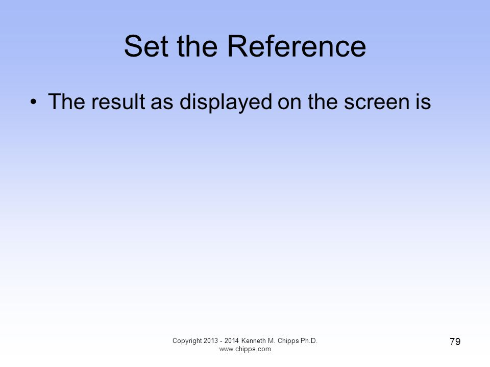 Set the Reference The result as displayed on the screen is Copyright 2013 - 2014 Kenneth M.