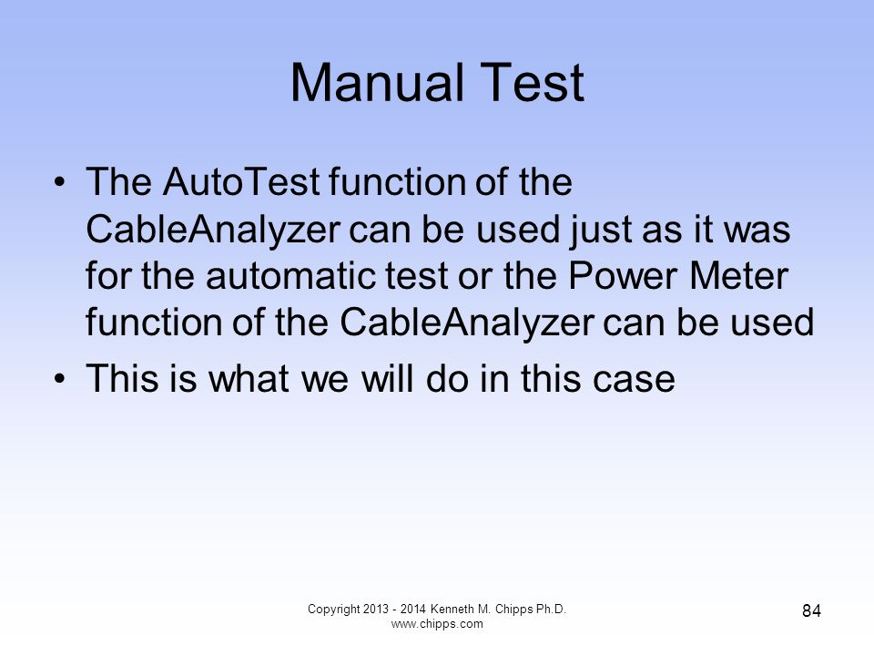 Manual Test The AutoTest function of the CableAnalyzer can be used just as it was for the automatic test or the Power Meter function of the CableAnalyzer can be used This is what we will do in this case Copyright 2013 - 2014 Kenneth M.