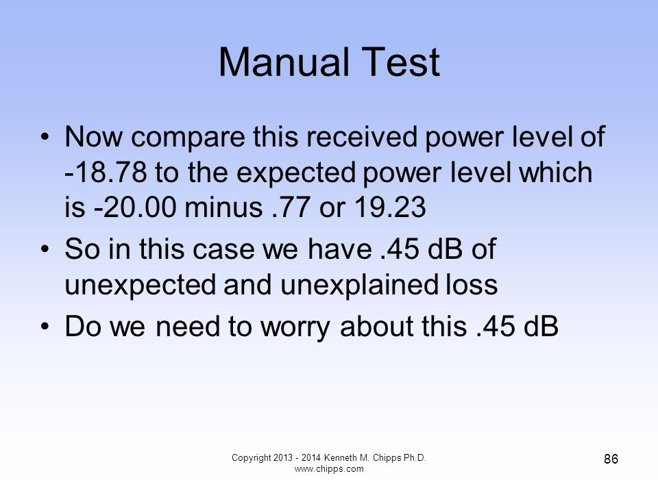 Manual Test Now compare this received power level of -18.78 to the expected power level which is -20.00 minus.77 or 19.23 So in this case we have.45 dB of unexpected and unexplained loss Do we need to worry about this.45 dB Copyright 2013 - 2014 Kenneth M.