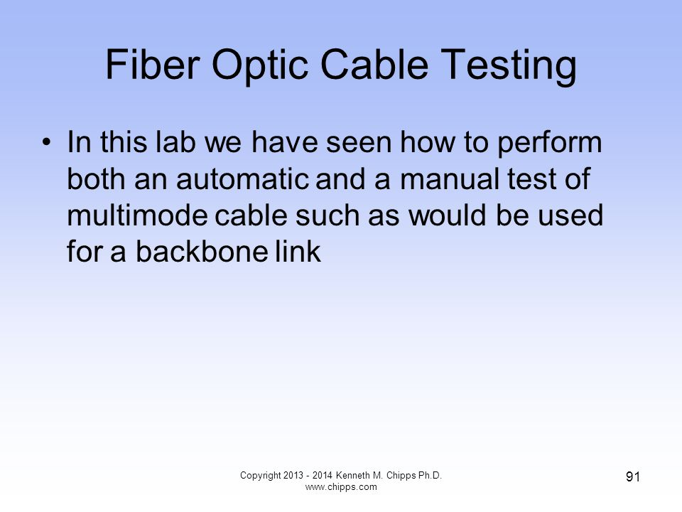Fiber Optic Cable Testing In this lab we have seen how to perform both an automatic and a manual test of multimode cable such as would be used for a backbone link Copyright 2013 - 2014 Kenneth M.