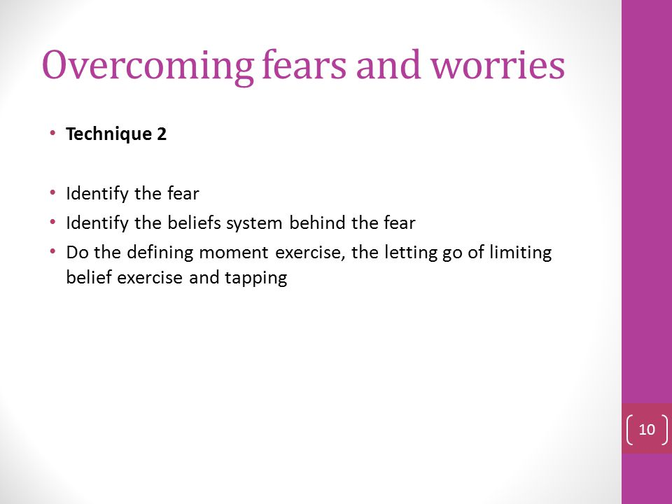 Overcoming fears and worries Technique 1 Fears are incomplete views of what is occurring. It is your perception Identify the fear- What am I actually