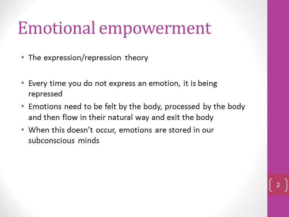 Emotional empowerment The expression/repression theory Every time you do not express an emotion, it is being repressed Emotions need to be felt by the body, processed by the body and then flow in their natural way and exit the body When this doesn't occur, emotions are stored in our subconscious minds 2