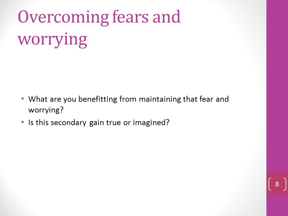 Overcoming fears and worrying What are you benefitting from maintaining that fear and worrying.