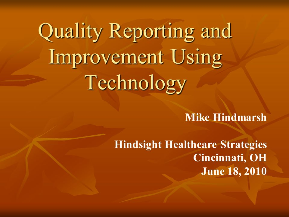 Quality Reporting and Improvement Using Technology Mike Hindmarsh Hindsight Healthcare Strategies Cincinnati, OH June 18, 2010
