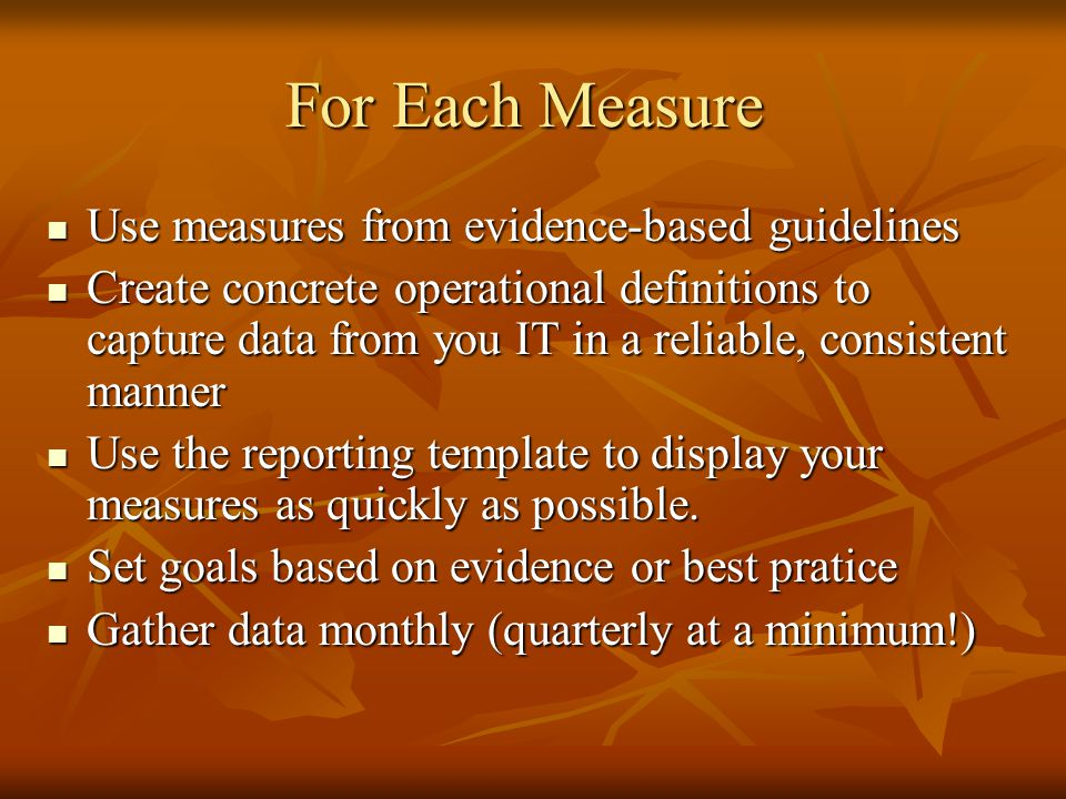 For Each Measure Use measures from evidence-based guidelines Use measures from evidence-based guidelines Create concrete operational definitions to capture data from you IT in a reliable, consistent manner Create concrete operational definitions to capture data from you IT in a reliable, consistent manner Use the reporting template to display your measures as quickly as possible.