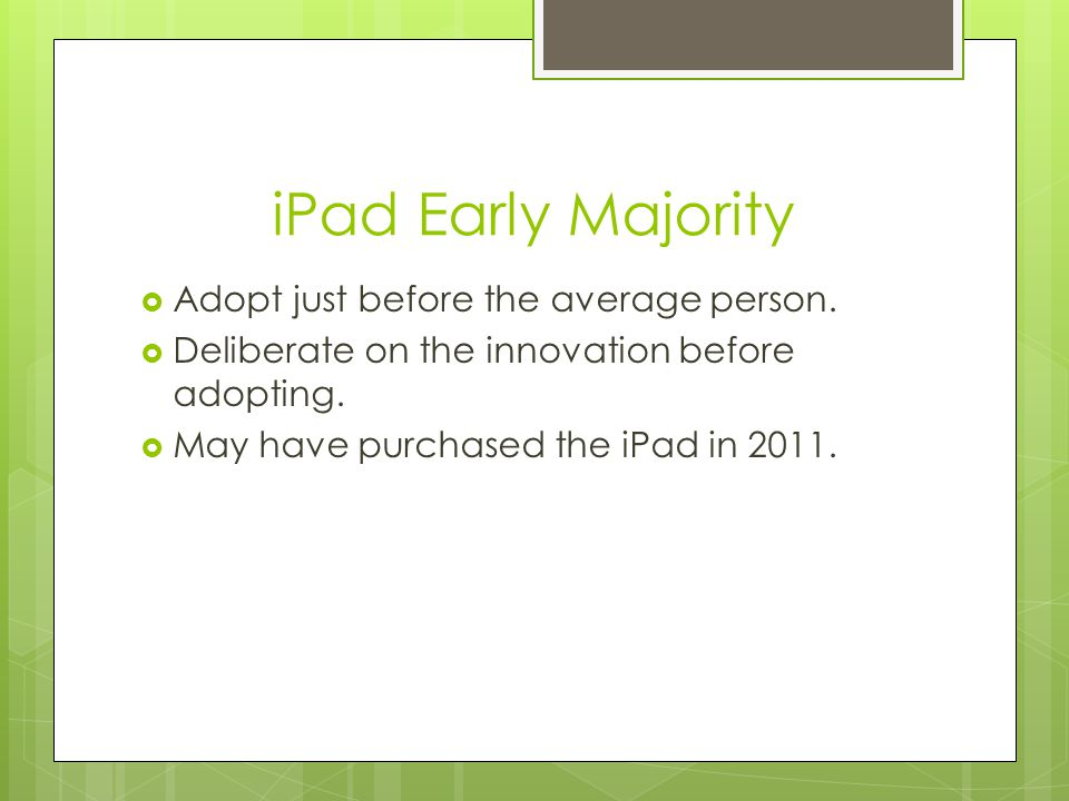 iPad Early Majority  Adopt just before the average person.