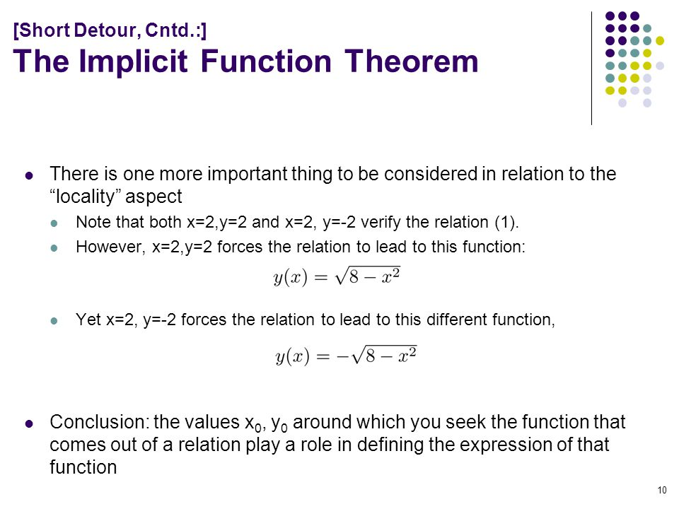 [Short Detour, Cntd.:] The Implicit Function Theorem There is one more important thing to be considered in relation to the locality aspect Note that both x=2,y=2 and x=2, y=-2 verify the relation (1).