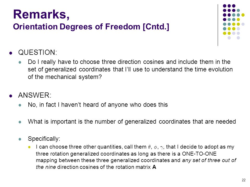 Remarks, Orientation Degrees of Freedom [Cntd.] QUESTION: Do I really have to choose three direction cosines and include them in the set of generalized coordinates that I'll use to understand the time evolution of the mechanical system.