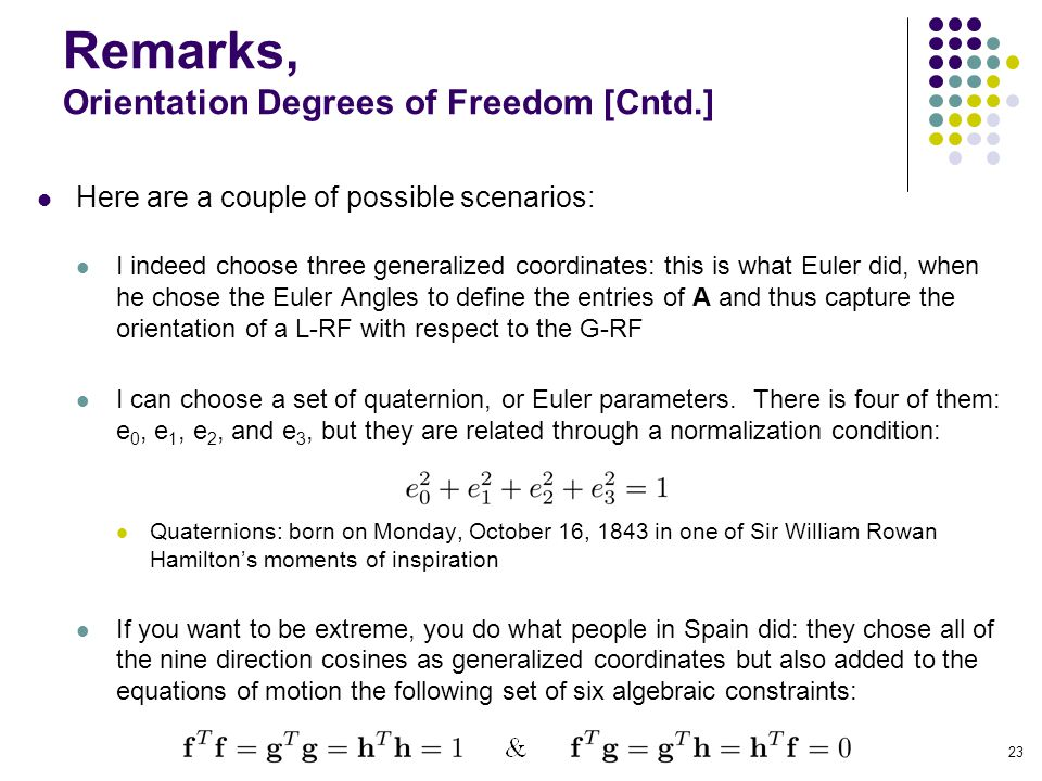 Remarks, Orientation Degrees of Freedom [Cntd.] Here are a couple of possible scenarios: I indeed choose three generalized coordinates: this is what Euler did, when he chose the Euler Angles to define the entries of A and thus capture the orientation of a L-RF with respect to the G-RF I can choose a set of quaternion, or Euler parameters.