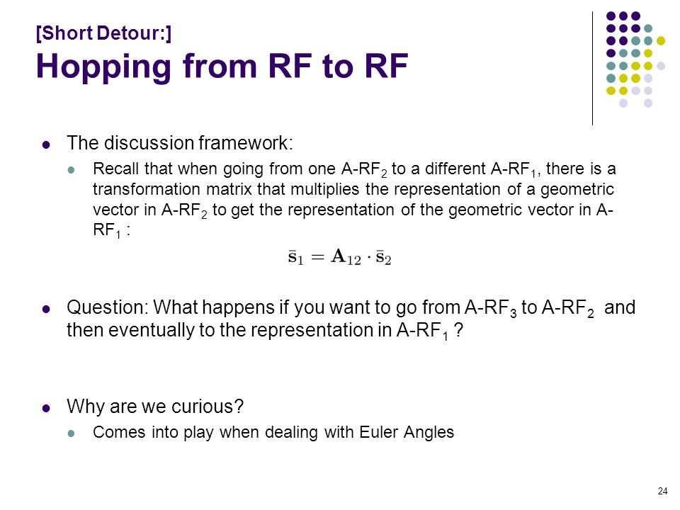 [Short Detour:] Hopping from RF to RF The discussion framework: Recall that when going from one A-RF 2 to a different A-RF 1, there is a transformation matrix that multiplies the representation of a geometric vector in A-RF 2 to get the representation of the geometric vector in A- RF 1 : Question: What happens if you want to go from A-RF 3 to A-RF 2 and then eventually to the representation in A-RF 1 .