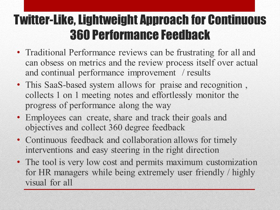 Twitter-Like, Lightweight Approach for Continuous 360 Performance Feedback Traditional Performance reviews can be frustrating for all and can obsess on metrics and the review process itself over actual and continual performance improvement / results This SaaS-based system allows for praise and recognition, collects 1 on 1 meeting notes and effortlessly monitor the progress of performance along the way Employees can create, share and track their goals and objectives and collect 360 degree feedback Continuous feedback and collaboration allows for timely interventions and easy steering in the right direction The tool is very low cost and permits maximum customization for HR managers while being extremely user friendly / highly visual for all