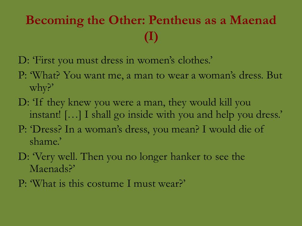 Becoming the Other: Pentheus as a Maenad (I) D: 'First you must dress in women's clothes.' P: 'What.