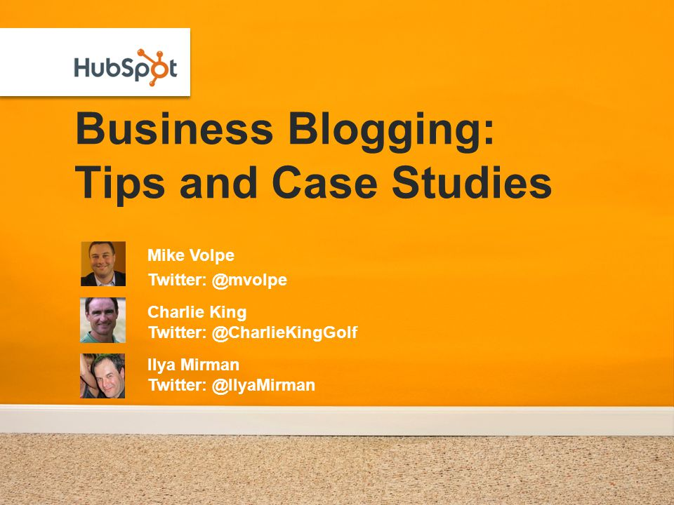 Business Blogging: Tips and Case Studies Mike Volpe Twitter: @mvolpe Charlie King Twitter: @CharlieKingGolf Ilya Mirman Twitter: @IlyaMirman