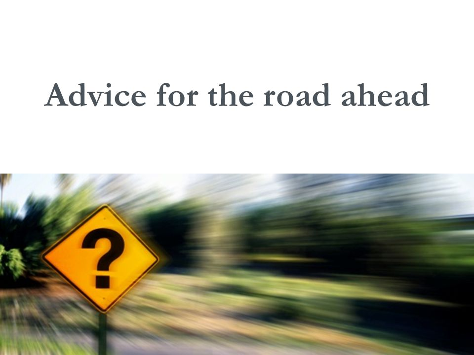 Advice for the road ahead