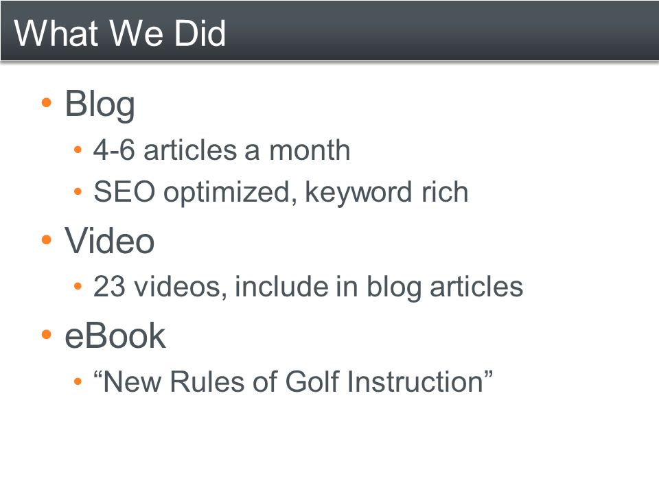 """What We Did Blog 4-6 articles a month SEO optimized, keyword rich Video 23 videos, include in blog articles eBook """"New Rules of Golf Instruction"""""""