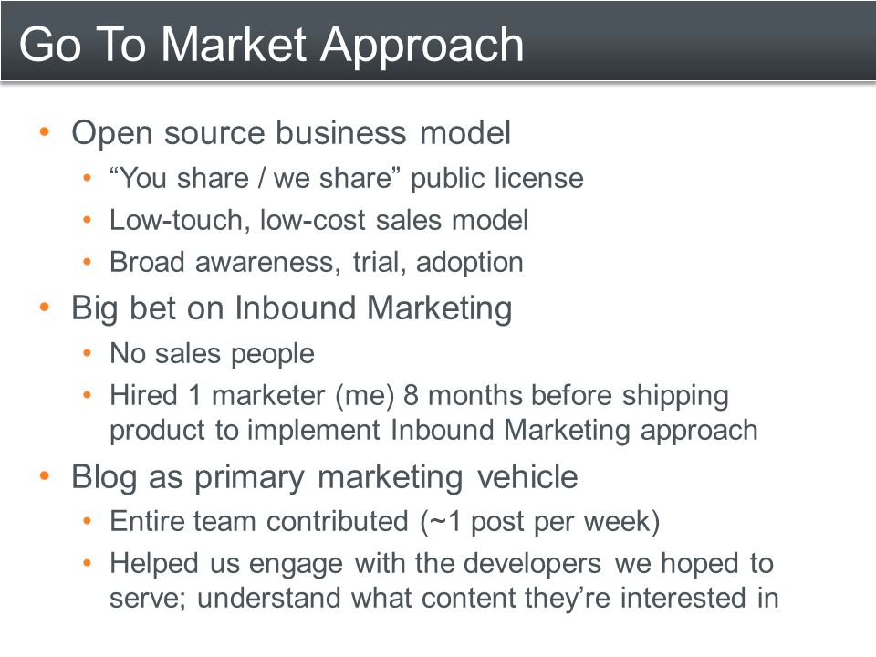 """Go To Market Approach Open source business model """"You share / we share"""" public license Low-touch, low-cost sales model Broad awareness, trial, adoptio"""