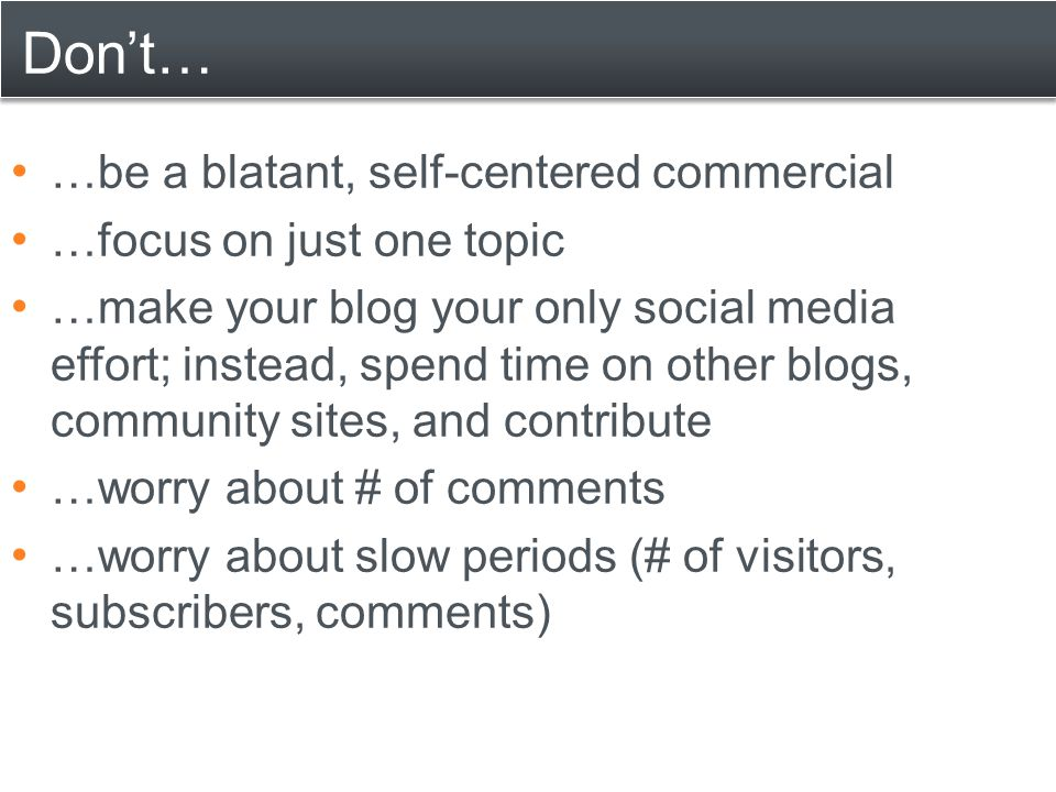 Don't… …be a blatant, self-centered commercial …focus on just one topic …make your blog your only social media effort; instead, spend time on other bl