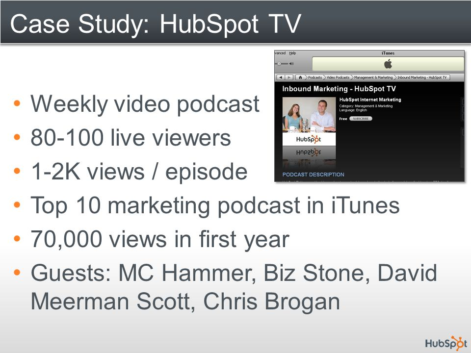 Case Study: HubSpot TV Weekly video podcast 80-100 live viewers 1-2K views / episode Top 10 marketing podcast in iTunes 70,000 views in first year Gue