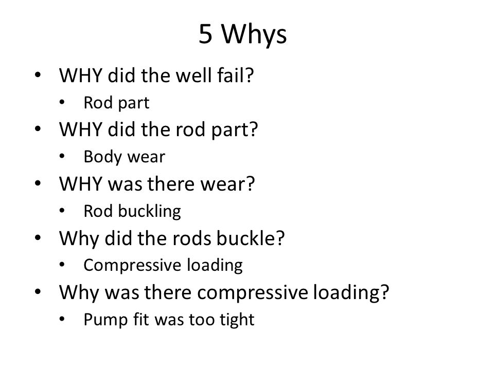 5 Whys WHY did the well fail. Rod part WHY did the rod part.