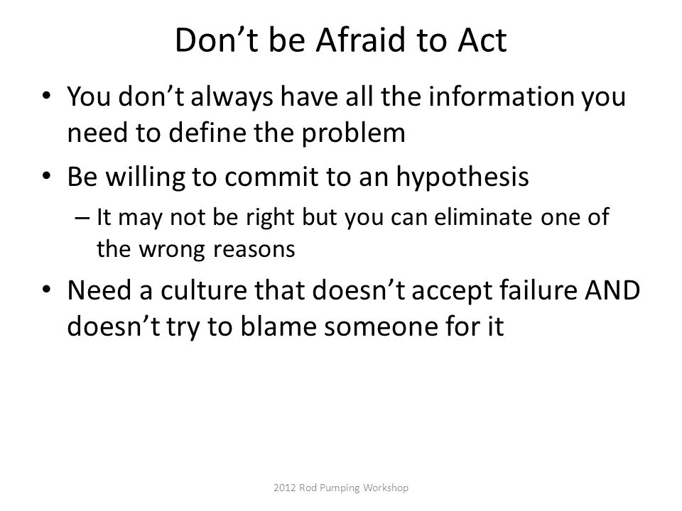 Don't be Afraid to Act You don't always have all the information you need to define the problem Be willing to commit to an hypothesis – It may not be right but you can eliminate one of the wrong reasons Need a culture that doesn't accept failure AND doesn't try to blame someone for it 2012 Rod Pumping Workshop