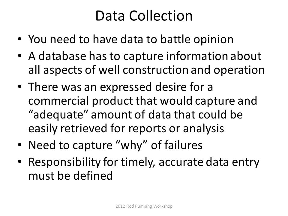 Data Collection You need to have data to battle opinion A database has to capture information about all aspects of well construction and operation There was an expressed desire for a commercial product that would capture and adequate amount of data that could be easily retrieved for reports or analysis Need to capture why of failures Responsibility for timely, accurate data entry must be defined 2012 Rod Pumping Workshop