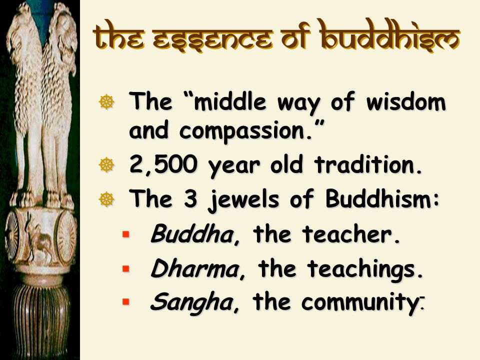 "The essence of Buddhism  The ""middle way of wisdom and compassion.""  2,500 year old tradition.  The 3 jewels of Buddhism:  Buddha, the teacher. "