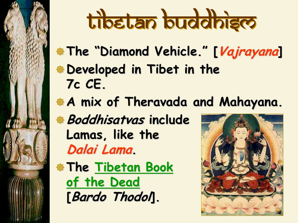"Tibetan Buddhism  The ""Diamond Vehicle."" [Vajrayana]  Developed in Tibet in the 7c CE.  A mix of Theravada and Mahayana.  Boddhisatvas include Lam"