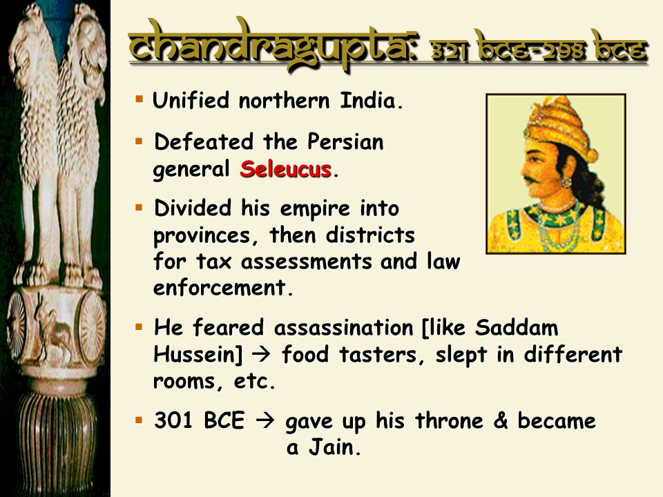Chandragupta : 321 BCE-298 BCE  Unified northern India.  Defeated the Persian general Seleucus.  Divided his empire into provinces, then districts