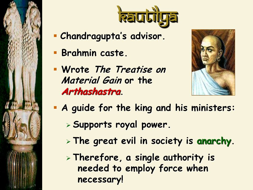 KautilyaKautilya  Chandragupta's advisor.  Brahmin caste.  Wrote The Treatise on Material Gain or the Arthashastra.  A guide for the king and his