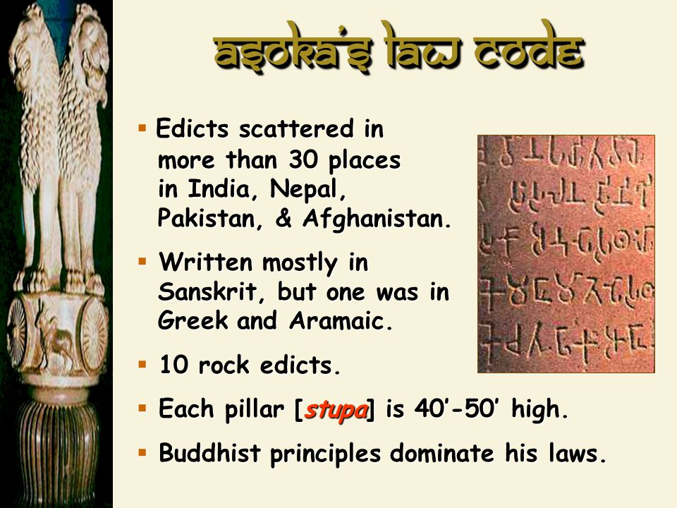 Asoka's law code  Edicts scattered in more than 30 places in India, Nepal, Pakistan, & Afghanistan.  Written mostly in Sanskrit, but one was in Gree