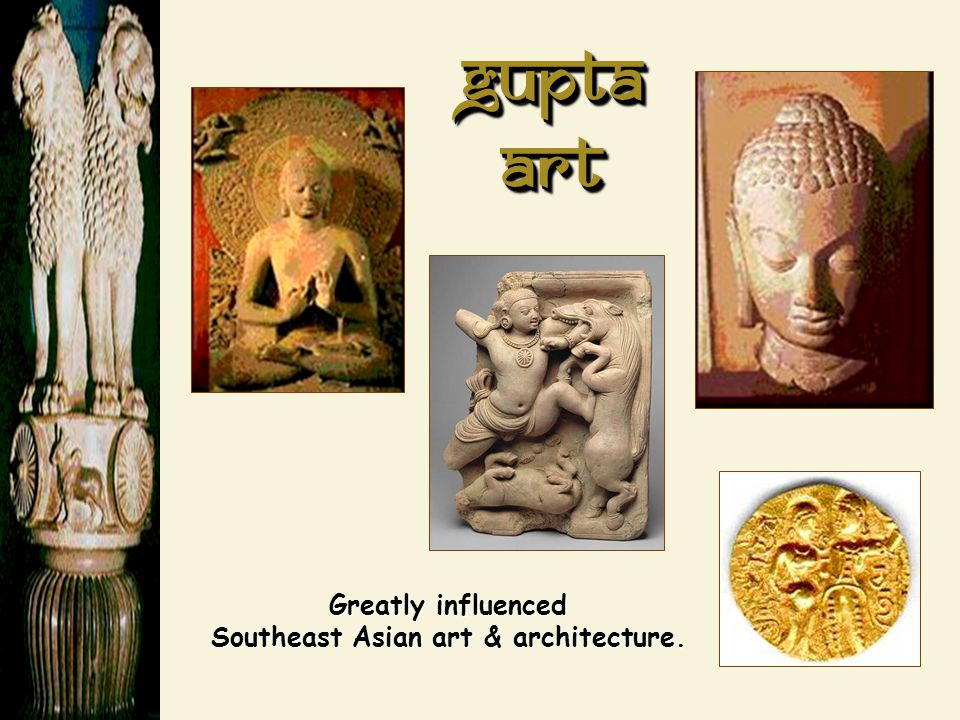 Gupta Art Greatly influenced Southeast Asian art & architecture.