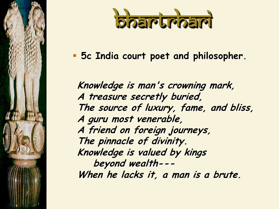 BhartrhariBhartrhari  5c India court poet and philosopher. Knowledge is man's crowning mark, A treasure secretly buried, The source of luxury, fame,