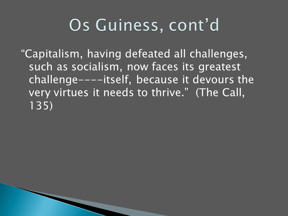 Capitalism, having defeated all challenges, such as socialism, now faces its greatest challenge----itself, because it devours the very virtues it needs to thrive. (The Call, 135)