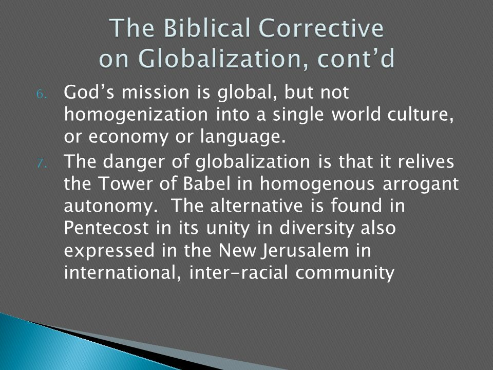 6. God's mission is global, but not homogenization into a single world culture, or economy or language. 7. The danger of globalization is that it reli