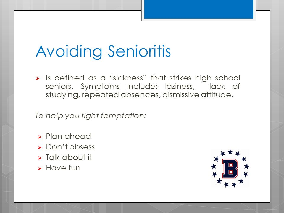 Avoiding Senioritis  Is defined as a sickness that strikes high school seniors.